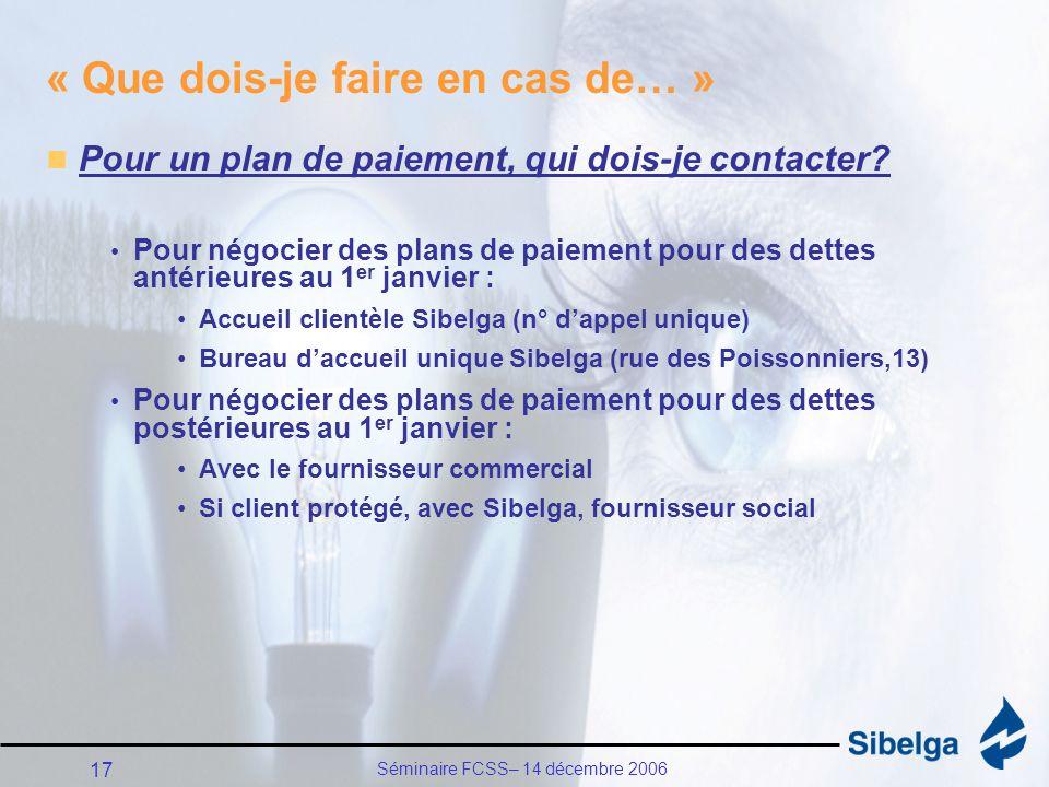 Séminaire FCSS– 14 décembre 2006 17 « Que dois-je faire en cas de… » Pour un plan de paiement, qui dois-je contacter.