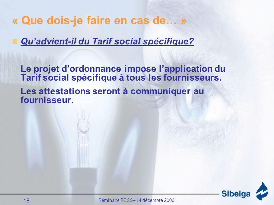 Séminaire FCSS– 14 décembre 2006 18 « Que dois-je faire en cas de… » Quadvient-il du Tarif social spécifique.