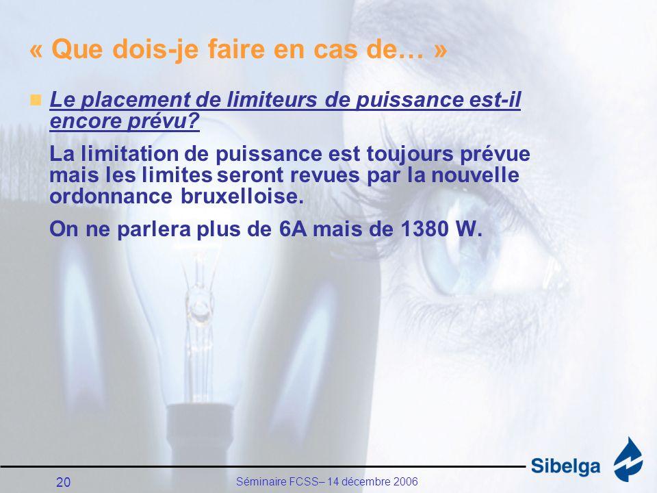 Séminaire FCSS– 14 décembre 2006 20 « Que dois-je faire en cas de… » Le placement de limiteurs de puissance est-il encore prévu.