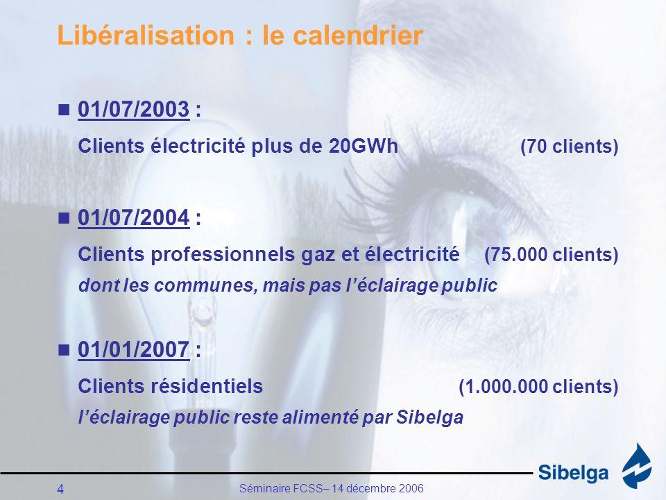 Séminaire FCSS– 14 décembre 2006 4 Libéralisation : le calendrier 01/07/2003 : Clients électricité plus de 20GWh (70 clients) 01/07/2004 : Clients professionnels gaz et électricité (75.000 clients) dont les communes, mais pas léclairage public 01/01/2007 : Clients résidentiels (1.000.000 clients) léclairage public reste alimenté par Sibelga