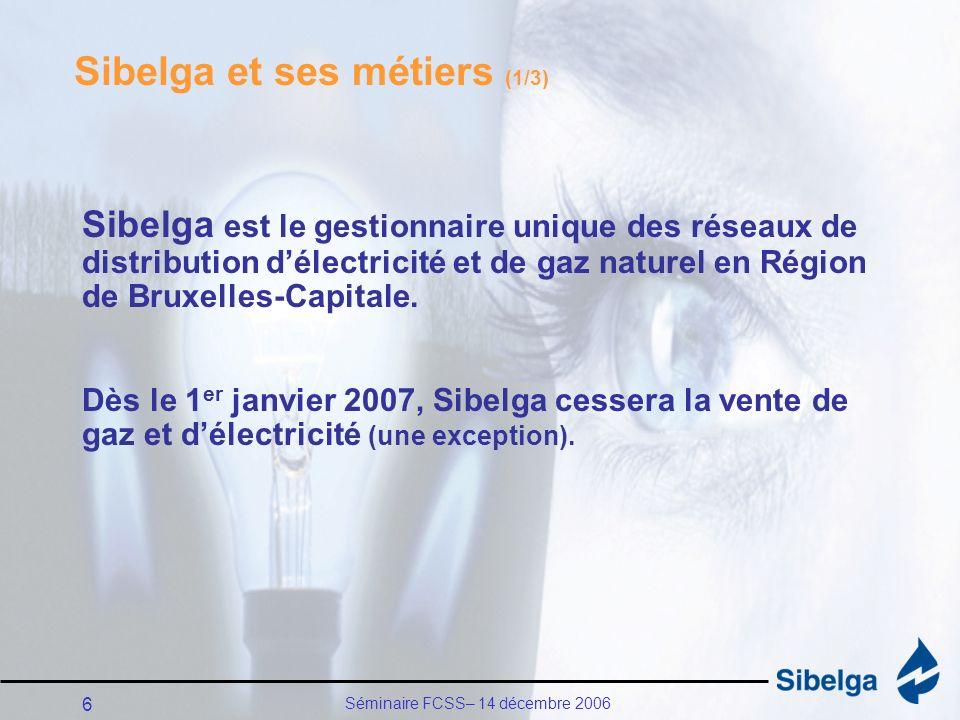 Séminaire FCSS– 14 décembre 2006 6 Sibelga et ses métiers (1/3) Sibelga est le gestionnaire unique des réseaux de distribution délectricité et de gaz naturel en Région de Bruxelles-Capitale.