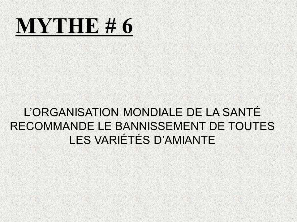 MYTHE # 6 LORGANISATION MONDIALE DE LA SANTÉ RECOMMANDE LE BANNISSEMENT DE TOUTES LES VARIÉTÉS DAMIANTE
