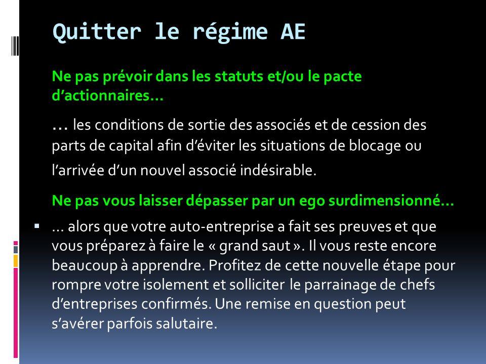 Quitter le régime AE Ne pas prévoir dans les statuts et/ou le pacte dactionnaires… … les conditions de sortie des associés et de cession des parts de