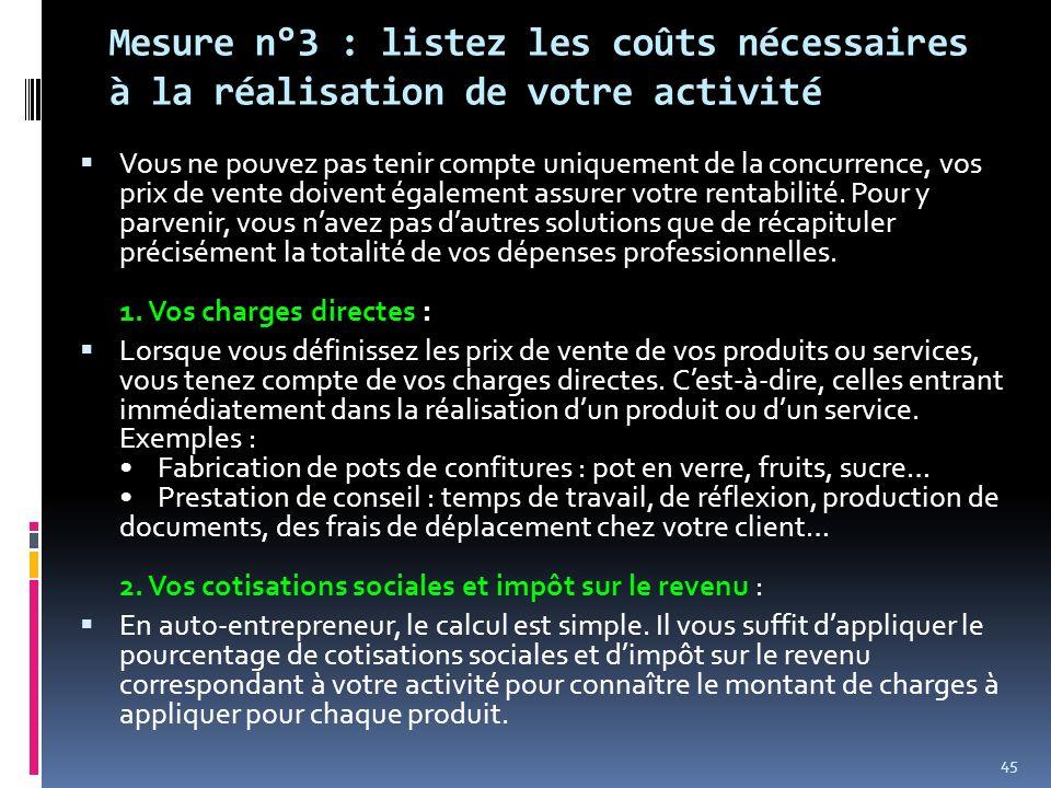 Mesure n°3 : listez les coûts nécessaires à la réalisation de votre activité Vous ne pouvez pas tenir compte uniquement de la concurrence, vos prix de