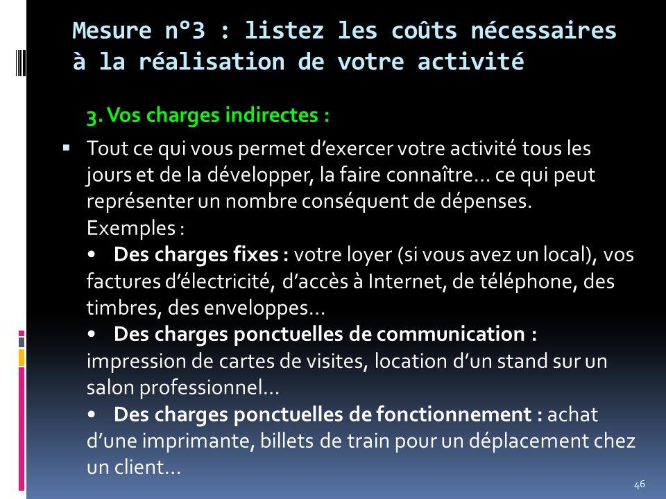 Mesure n°3 : listez les coûts nécessaires à la réalisation de votre activité 3. Vos charges indirectes : Tout ce qui vous permet dexercer votre activi