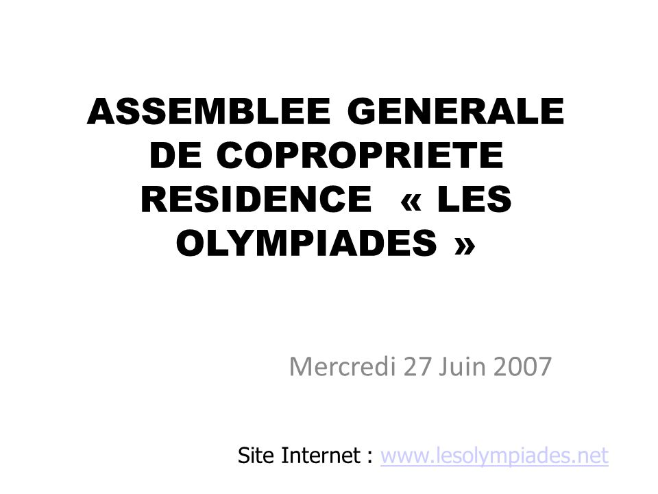 ASSEMBLEE GENERALE DE COPROPRIETE RESIDENCE « LES OLYMPIADES » Mercredi 27 Juin 2007 Site Internet : www.lesolympiades.netwww.lesolympiades.net