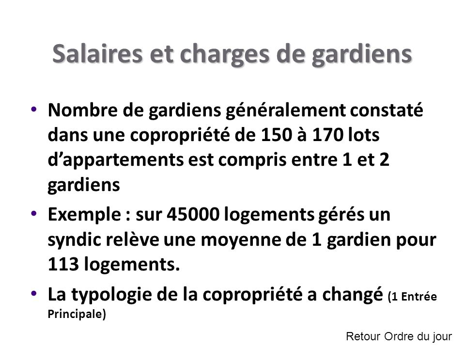Salaires et charges de gardiens Nombre de gardiens généralement constaté dans une copropriété de 150 à 170 lots dappartements est compris entre 1 et 2 gardiens Exemple : sur 45000 logements gérés un syndic relève une moyenne de 1 gardien pour 113 logements.