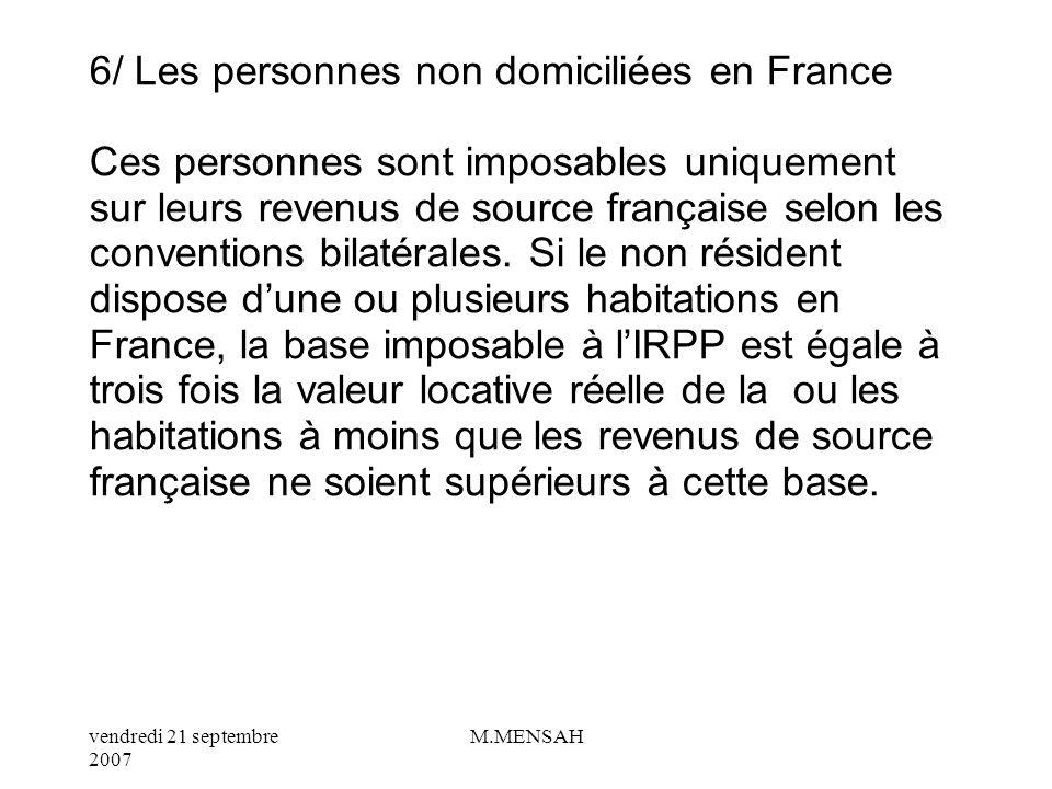 vendredi 21 septembre 2007 M.MENSAH 5 / Les personnes domiciliées en France Ces personnes sont imposables sur leurs revenus de source française et étrangère sous réserve des conventions fiscales bilatérales.
