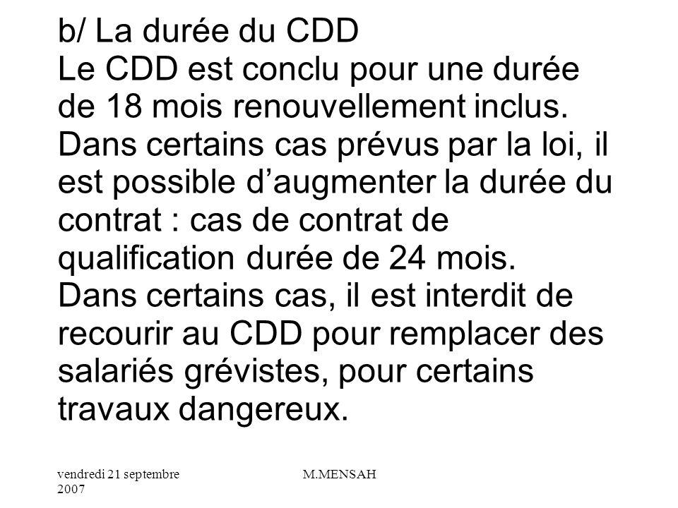 vendredi 21 septembre 2007 M.MENSAH a/ Le cas de rupture dun CDD Le salarié en CDD peut rompre son contrat sil fait valoir une embauche sous CDI, pour des convenances personnelles : dans ce cas : pas de versement par lemployeur dindemnité de fin de contrat.