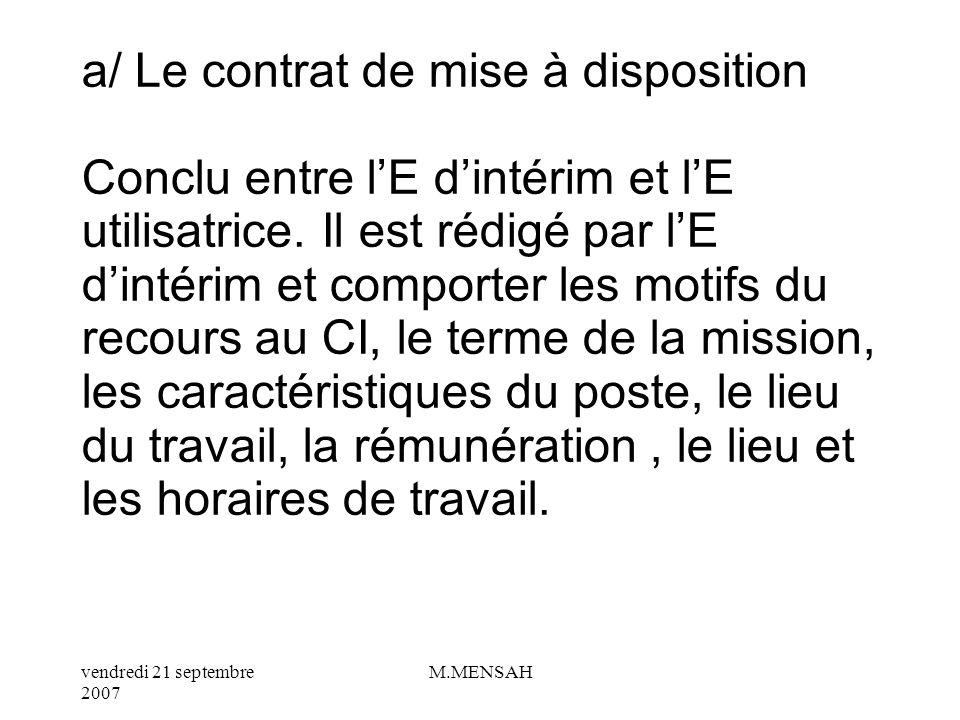 vendredi 21 septembre 2007 M.MENSAH VI / LE CONTRAT DINTERIM : CI Le CI est une forme particulière du CDD : Remplacement dun salarié absent temporairement, accroissement temporaire de lactivité de lE, emplois saisonniers.