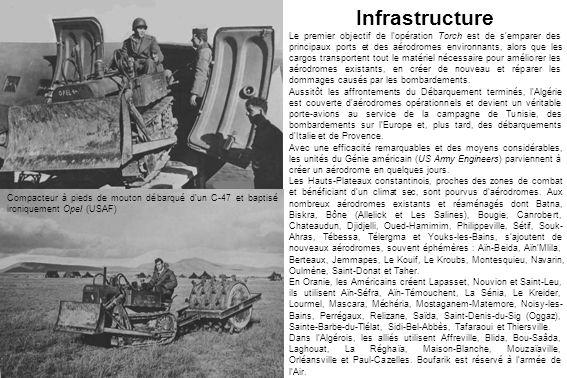 Compacteur à pieds de mouton débarqué dun C-47 et baptisé ironiquement Opel (USAF) Infrastructure Le premier objectif de l opération Torch est de s emparer des principaux ports et des aérodromes environnants, alors que les cargos transportent tout le matériel nécessaire pour améliorer les aérodromes existants, en créer de nouveau et réparer les dommages causés par les bombardements.