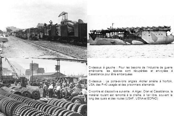 Ci-dessus à gauche : Pour les besoins de lindustrie de guerre américaine, les épaves sont récupérées et envoyées à Casablanca pour être embarquées Ci-dessus : Le porte-avions anglais Archer amène à Norfolk, USA, des P-40 usagés et des prisonniers allemands Ci-contre et diapositive suivante : A Alger, Oran et Casablanca, le matériel roulant est remonté à la chaîne, à lair libre, souvent le long des quais et des routes (USAF, USNA et ECPAD)