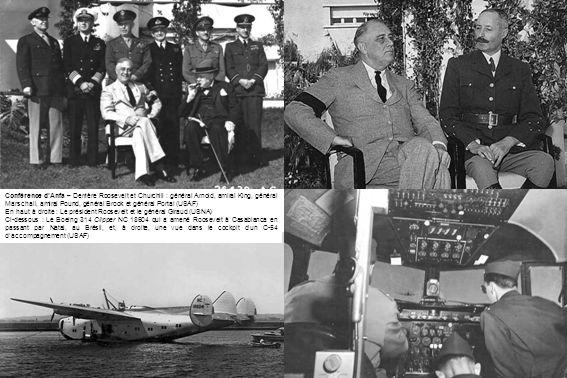 Conférence dAnfa – Derrière Roosevelt et Churchill : général Arnold, amiral King, général Marschall, amiral Pound, général Brook et général Portal (USAF) En haut à droite : Le président Roosevelt et le général Giraud (USNA) Ci-dessous : Le Boeing 314 Clipper NC 18604 qui a amené Roosevelt à Casablanca en passant par Natal, au Brésil, et, à droite, une vue dans le cockpit dun C-54 daccompagnement (USAF)