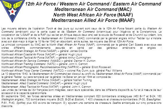 12th Air Force / Western Air Command / Eastern Air Command Mediterranean Air Command (MAC) North West African Air Force (NAAF) Mediterranean Allied Air Force (MAAF) Les moyens aériens de l opération Torch et des jours qui suivent sont ceux de la 12th Air Force faisant partie du Western Air Command (américain) pour la partie ouest et de lEastern Air Command (britannique) pour lAlgérois et le Constantinois.