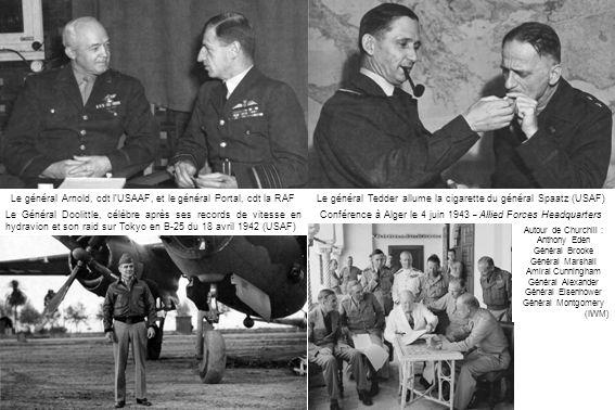 Le général Tedder allume la cigarette du général Spaatz (USAF)Le général Arnold, cdt lUSAAF, et le général Portal, cdt la RAF (USAF) Le Général Doolittle, célèbre après ses records de vitesse en hydravion et son raid sur Tokyo en B-25 du 18 avril 1942 (USAF) Conférence à Alger le 4 juin 1943 – Allied Forces Headquarters Autour de Churchill : Anthony Eden Général Brooke Général Marshall Amiral Cunningham Général Alexander Général Eisenhower Général Montgomery (IWM)