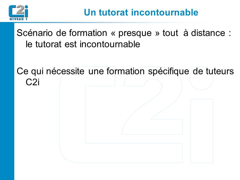 Un tutorat incontournable Scénario de formation « presque » tout à distance : le tutorat est incontournable Ce qui nécessite une formation spécifique de tuteurs C2i