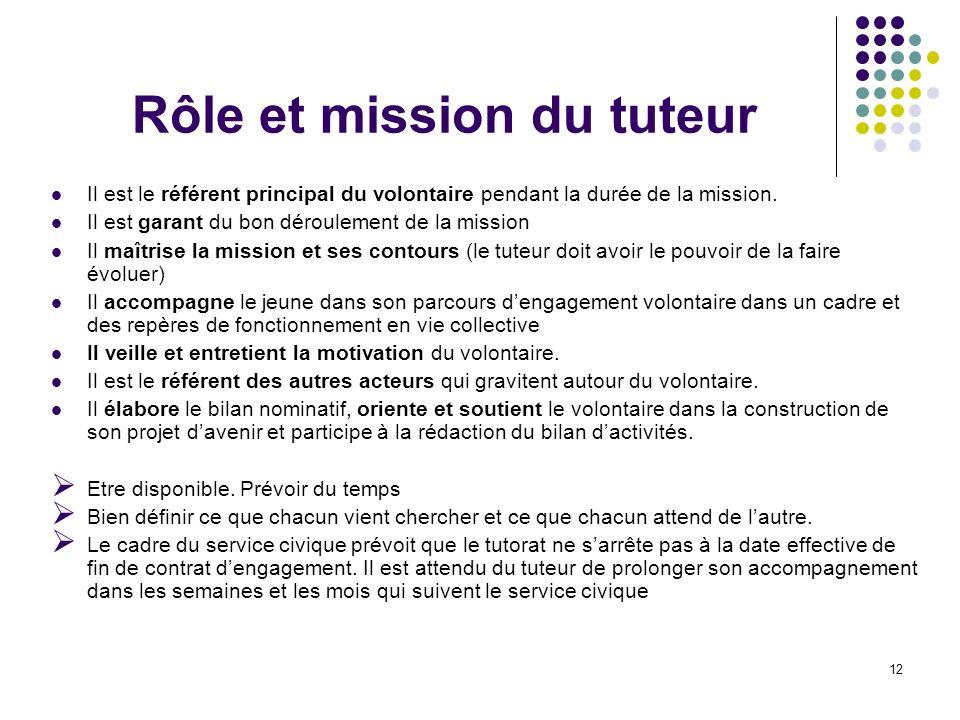 12 Rôle et mission du tuteur Il est le référent principal du volontaire pendant la durée de la mission.