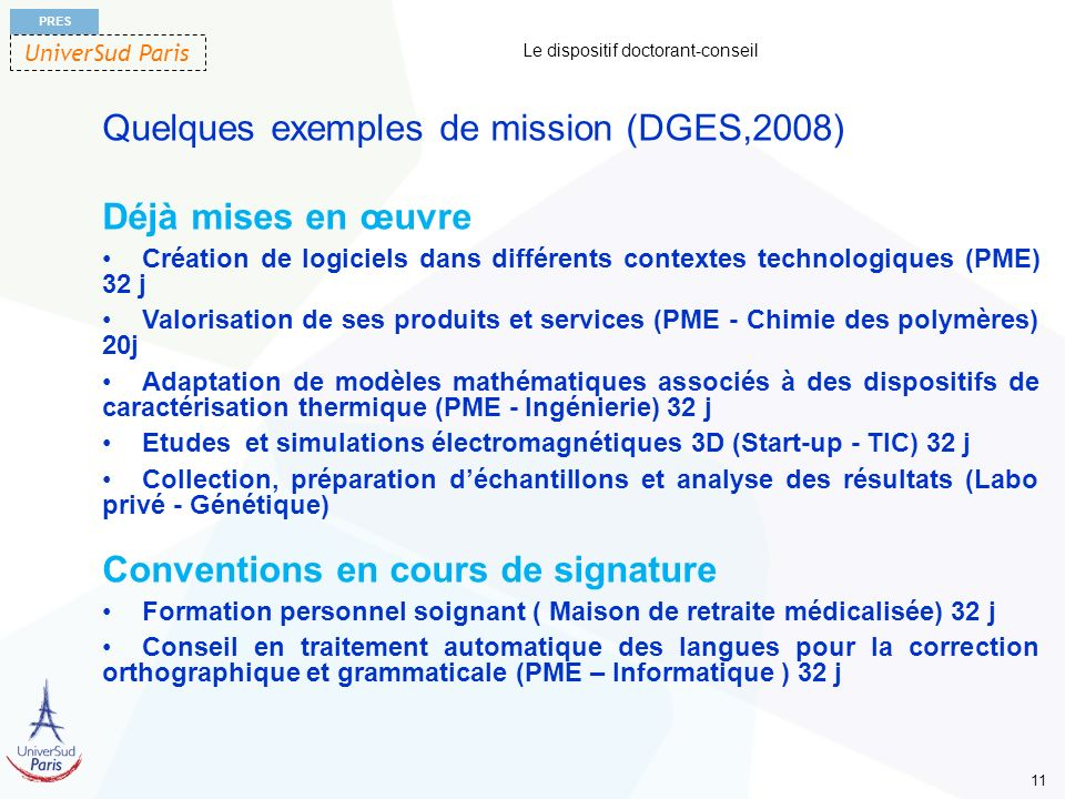 UniverSud Paris PRES 11 Le dispositif doctorant-conseil Quelques exemples de mission (DGES,2008) Déjà mises en œuvre Création de logiciels dans différ
