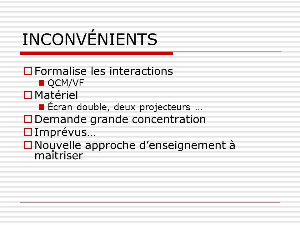 INCONVÉNIENTS Formalise les interactions QCM/VF Matériel Écran double, deux projecteurs … Demande grande concentration Imprévus… Nouvelle approche denseignement à maîtriser
