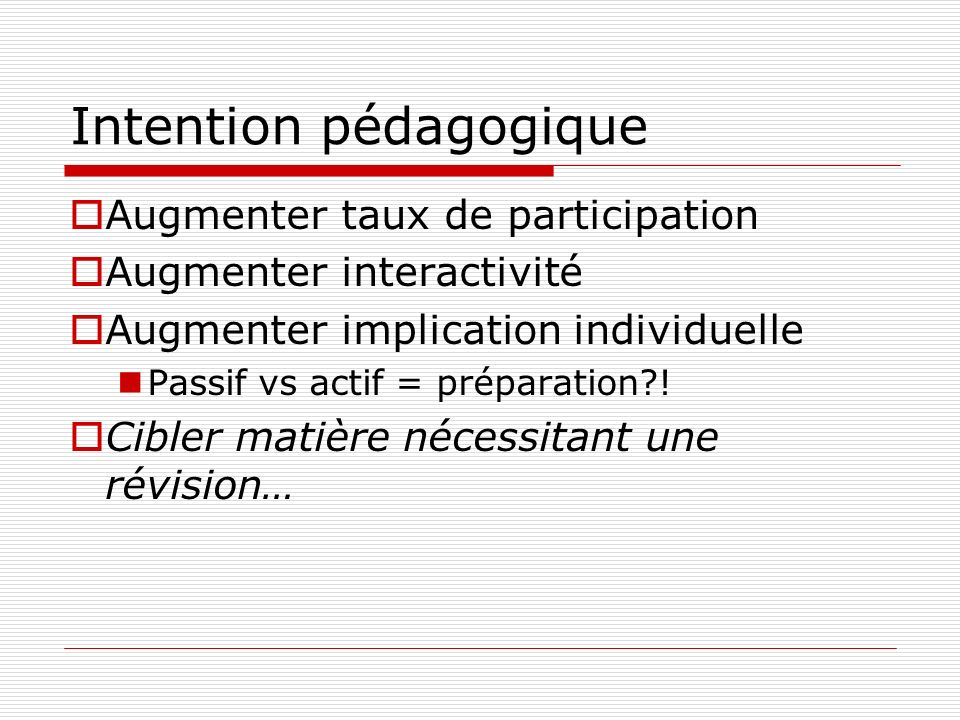 Intention pédagogique Augmenter taux de participation Augmenter interactivité Augmenter implication individuelle Passif vs actif = préparation .