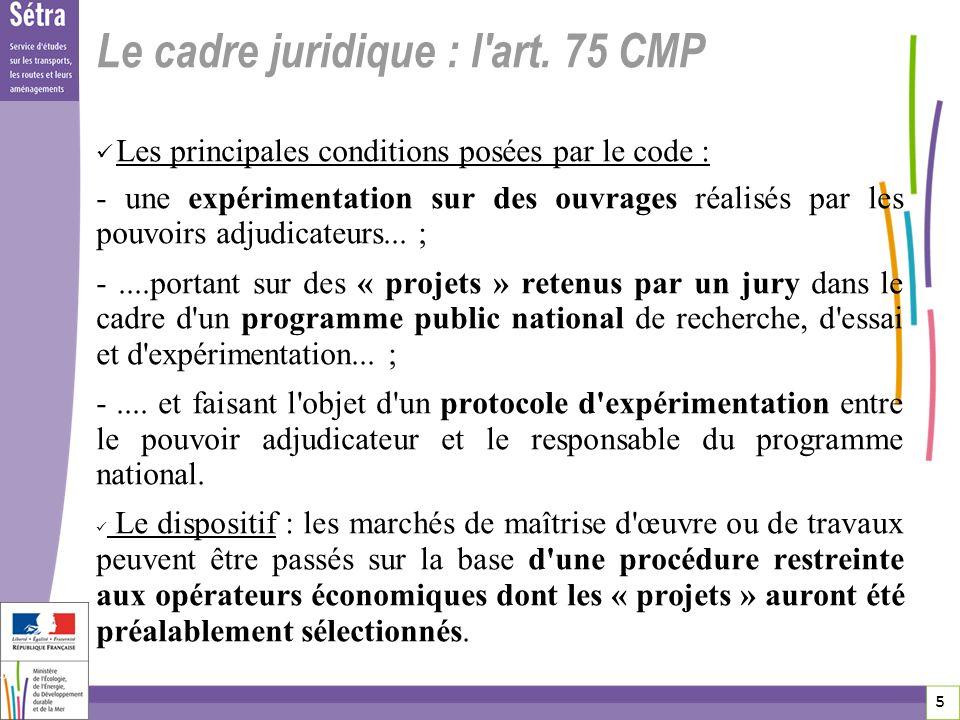 5 5 5 Le cadre juridique : l'art. 75 CMP Les principales conditions posées par le code : - une expérimentation sur des ouvrages réalisés par les pouvo