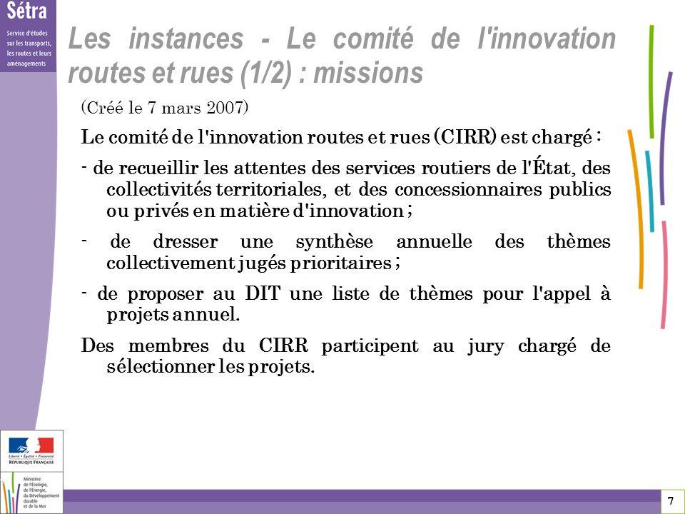 8 8 8 Le comité de l innovation routes et rues (2/2) : composition (renouvelé par décision du 24/12/2010) Représentants de l État : DIT- DSCR – DRI- DREAL – DIR Représentants des sociétés concessionnaires privées : ASFA Représentants des collectivités territoriales : ADF – AMF AMGVF – ACUF – GART - ADSTD – AITF – ATTF Représentants du RST : SETRA – CERTU – IFSTTAR – CETE Comité présidé par un membre du CGEDD