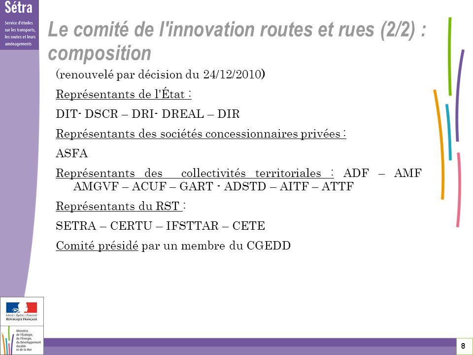 8 8 8 Le comité de l'innovation routes et rues (2/2) : composition (renouvelé par décision du 24/12/2010) Représentants de l'État : DIT- DSCR – DRI- D