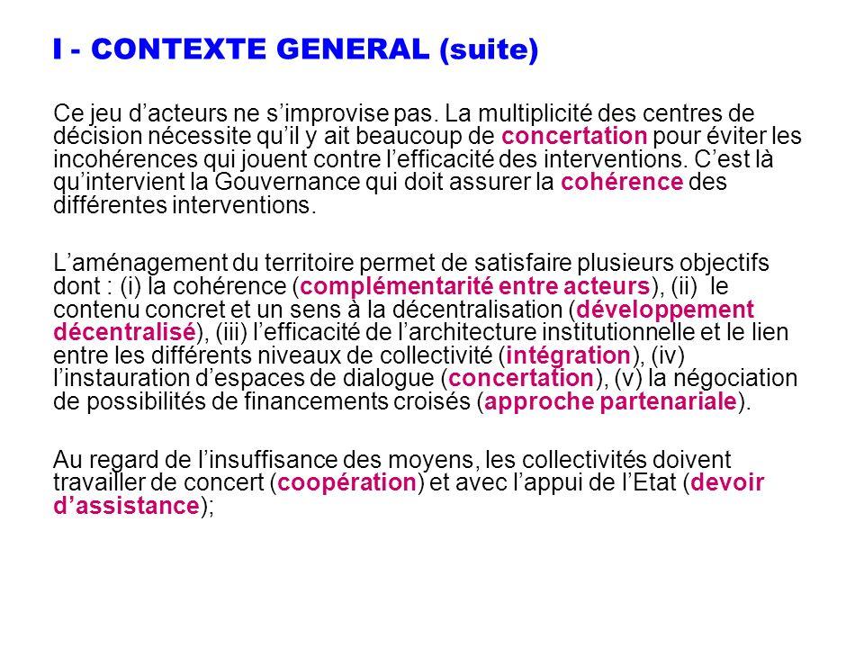 I - CONTEXTE GENERAL (suite) Ce jeu dacteurs ne simprovise pas. La multiplicité des centres de décision nécessite quil y ait beaucoup de concertation