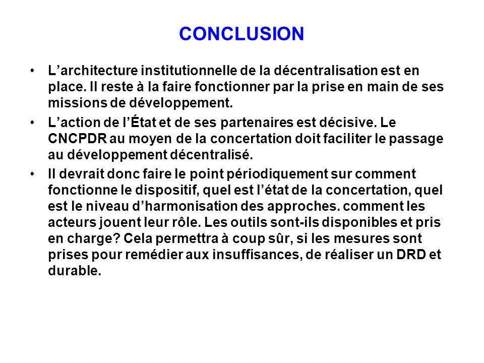 CONCLUSION Larchitecture institutionnelle de la décentralisation est en place. Il reste à la faire fonctionner par la prise en main de ses missions de
