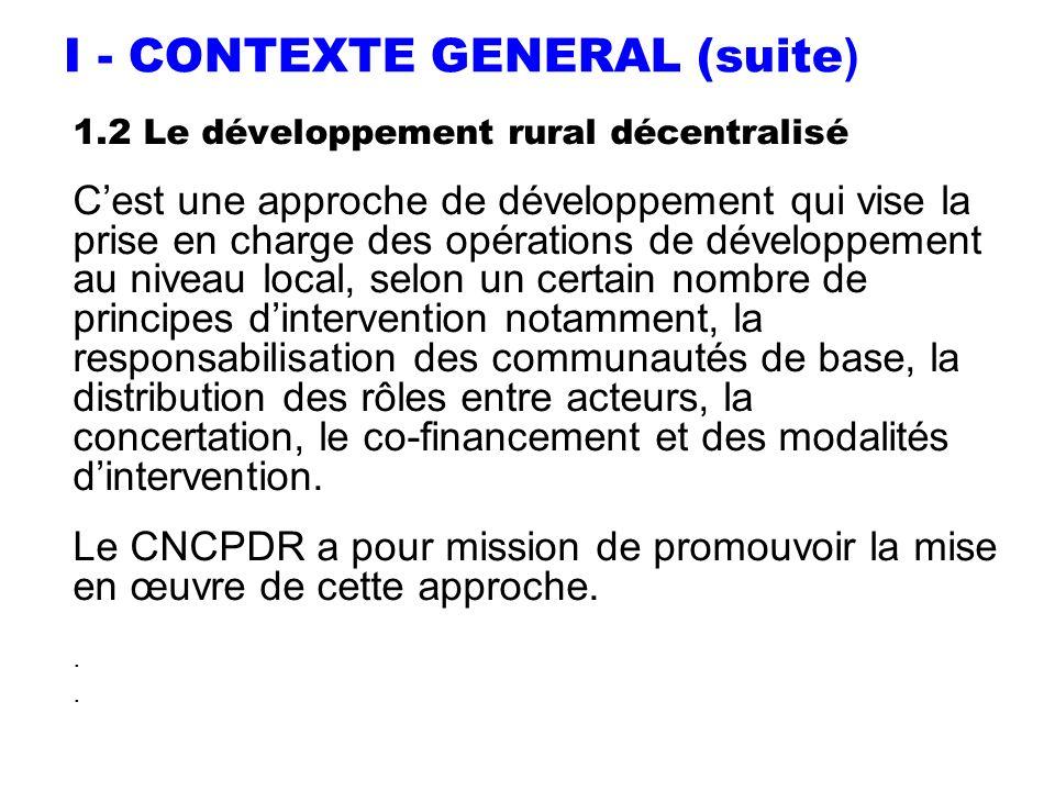 I - CONTEXTE GENERAL (suite ) 1.2 Le développement rural décentralisé Cest une approche de développement qui vise la prise en charge des opérations de