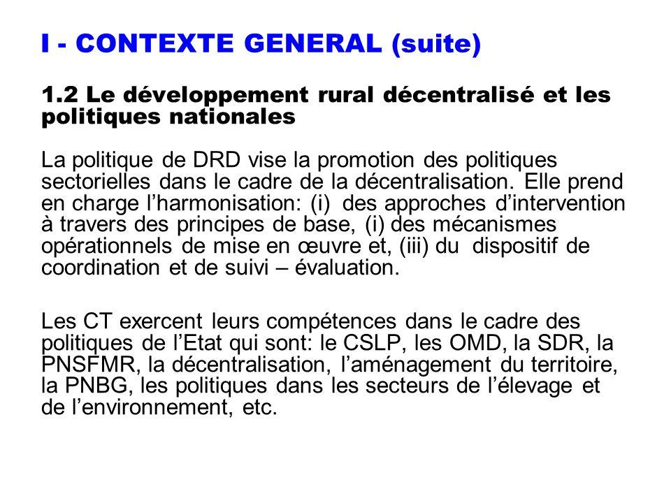 I - CONTEXTE GENERAL (suite) 1.2 Le développement rural décentralisé et les politiques nationales La politique de DRD vise la promotion des politiques