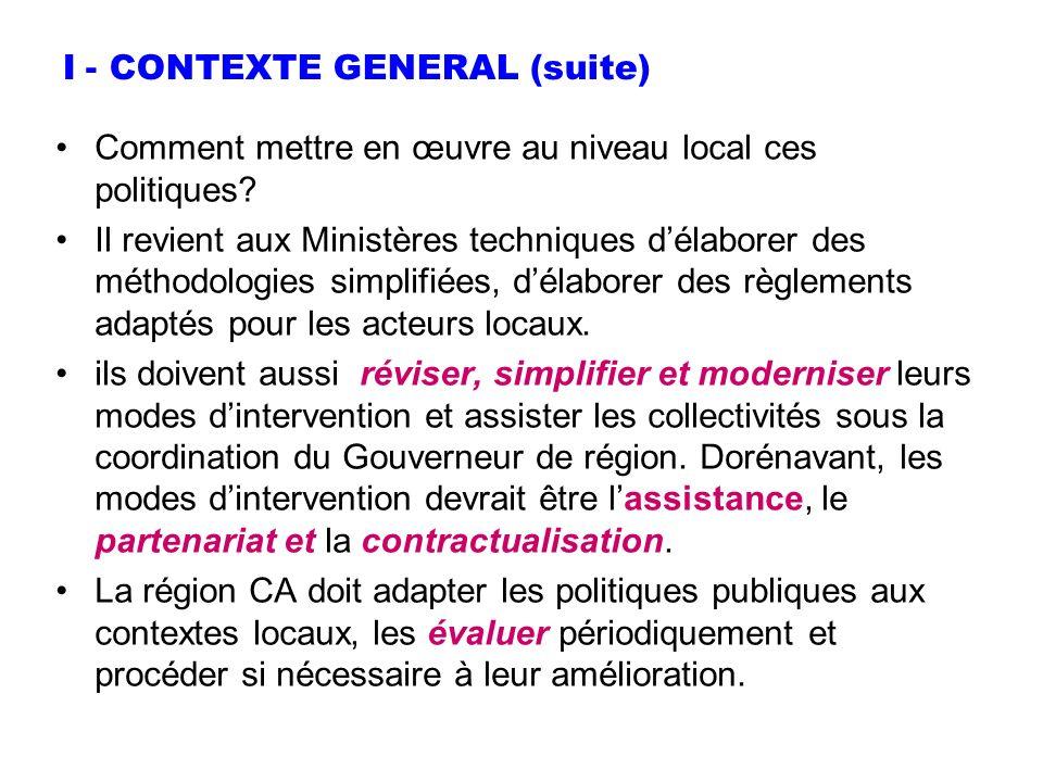 I - CONTEXTE GENERAL (suite) Comment mettre en œuvre au niveau local ces politiques? Il revient aux Ministères techniques délaborer des méthodologies