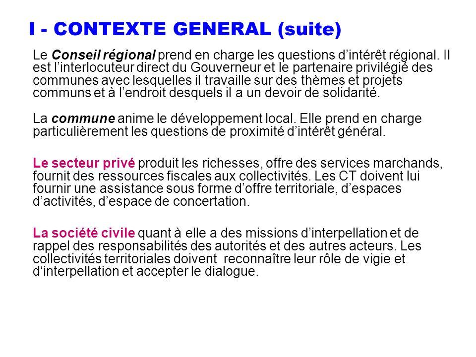 I - CONTEXTE GENERAL (suite) Le Conseil régional prend en charge les questions dintérêt régional. Il est linterlocuteur direct du Gouverneur et le par
