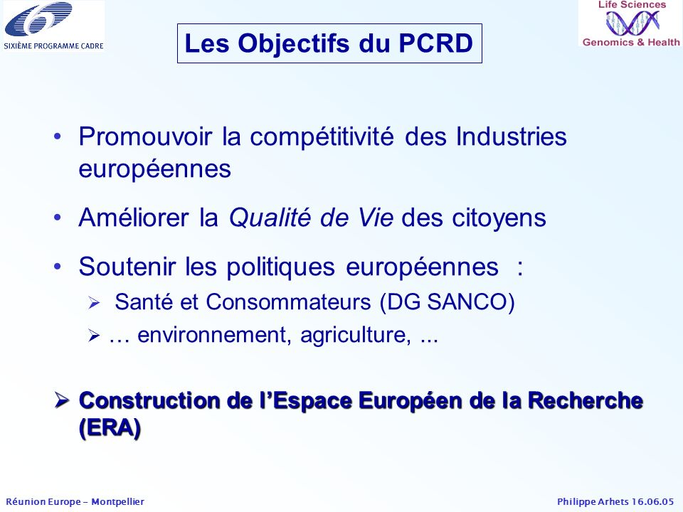 Philippe Arhets 16.06.05 Réunion Europe - Montpellier 6 ème PCRD- LSH Dernier(s) Appel(s) à Propositions & budgets Area 4 th Call Indicative budget for TRADITIONAL CALL (M ) 4 th Call Indicative budget for SME CALL (M ) 4 th Call Total Indicative Budget (M ) i a) Fundamental knowledge and basic tools for functional genomics in all organisms 7335108 i b) Application of knowledge and technologies in the field of genomics and biotechnology for health 8746133 ii a) Application-orientated genomics approaches to medical knowledge and technologies 10045145 b) Combating cancer 492574 c) Confronting the major communicable diseases linked to poverty 472067 Strategic Specific Support Actions across thematic priority 1 606 Total (M )362171533