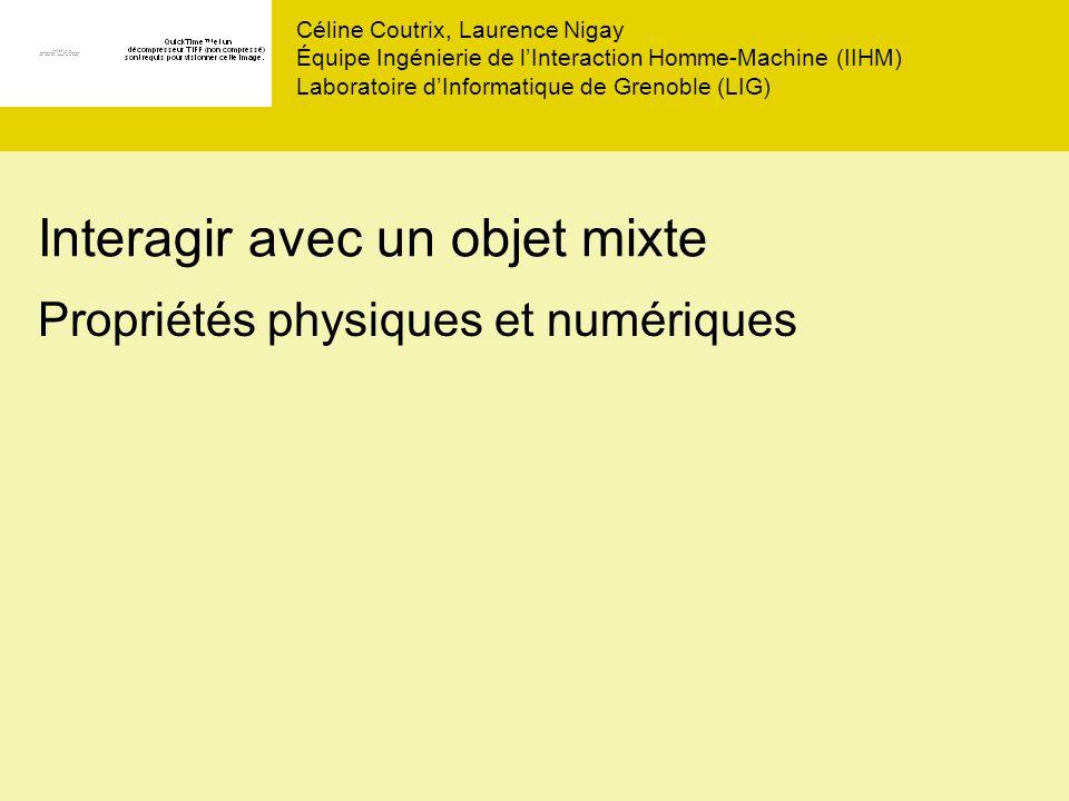 Interagir avec un objet mixte Propriétés physiques et numériques Céline Coutrix, Laurence Nigay Équipe Ingénierie de lInteraction Homme-Machine (IIHM) Laboratoire dInformatique de Grenoble (LIG)