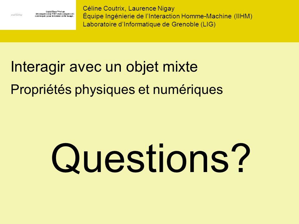Interagir avec un objet mixte Propriétés physiques et numériques Céline Coutrix, Laurence Nigay Équipe Ingénierie de lInteraction Homme-Machine (IIHM) Laboratoire dInformatique de Grenoble (LIG) Questions
