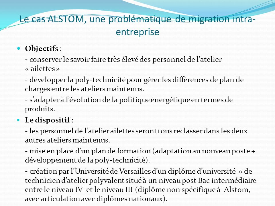 Le cas ALSTOM, une problématique de migration intra- entreprise Objectifs : - conserver le savoir faire très élevé des personnel de latelier « ailettes » - développer la poly-technicité pour gérer les différences de plan de charges entre les ateliers maintenus.