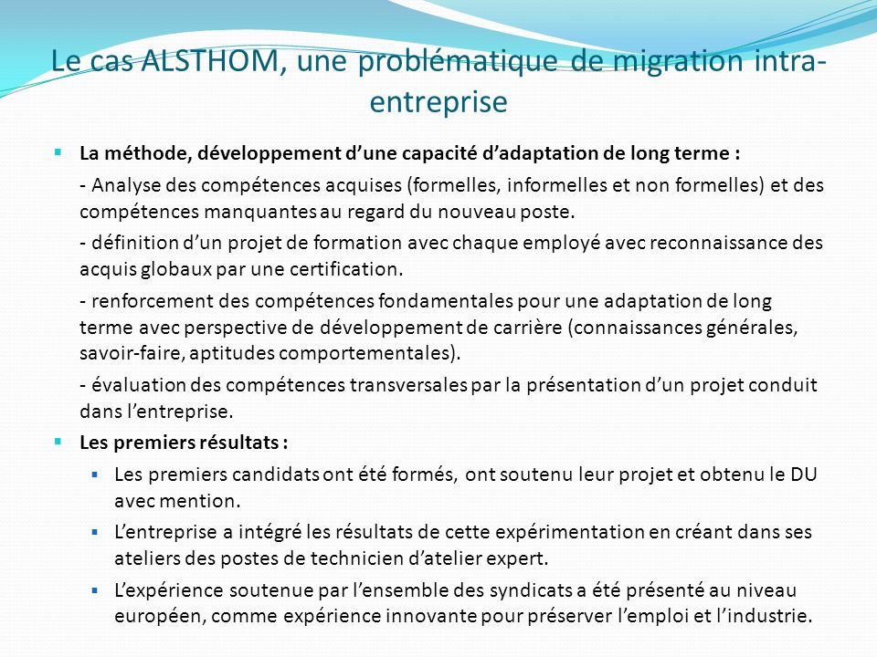 Le cas ALSTHOM, une problématique de migration intra- entreprise La méthode, développement dune capacité dadaptation de long terme : - Analyse des compétences acquises (formelles, informelles et non formelles) et des compétences manquantes au regard du nouveau poste.