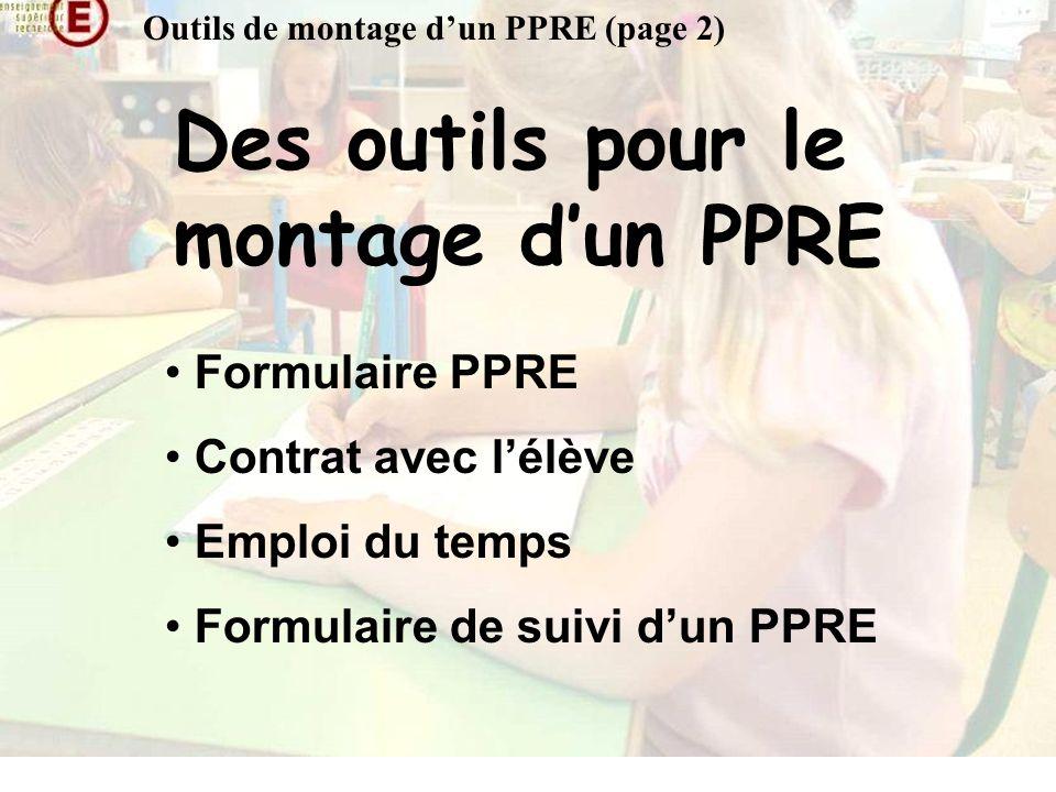 Outils de montage dun PPRE (page 2) Des outils pour le montage dun PPRE Formulaire PPRE Contrat avec lélève Emploi du temps Formulaire de suivi dun PPRE