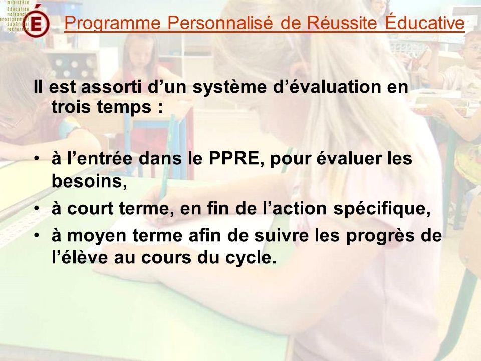 Il est assorti dun système dévaluation en trois temps : à lentrée dans le PPRE, pour évaluer les besoins, à court terme, en fin de laction spécifique, à moyen terme afin de suivre les progrès de lélève au cours du cycle.