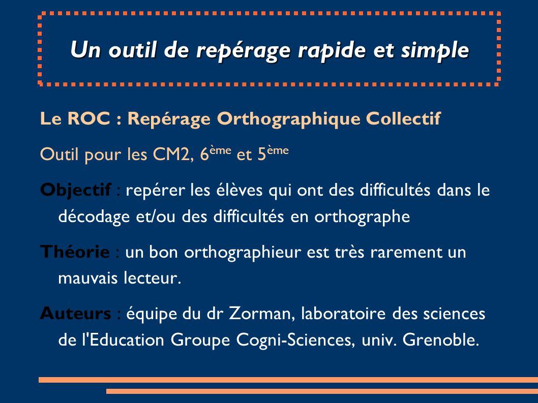 Un outil de repérage rapide et simple Le ROC : Repérage Orthographique Collectif Outil pour les CM2, 6 ème et 5 ème Objectif : repérer les élèves qui