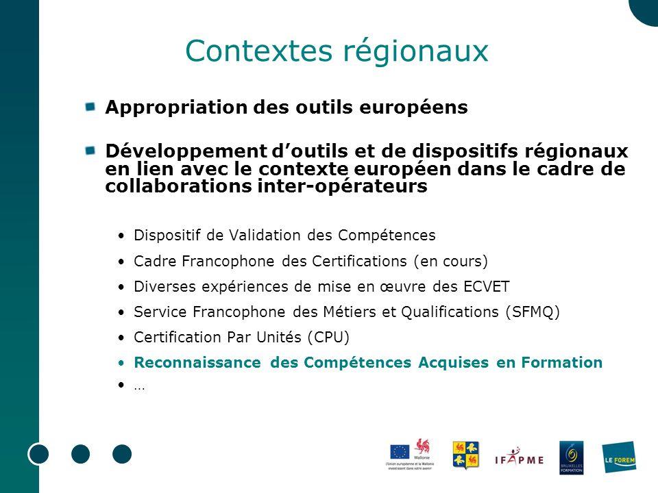 Contextes régionaux Appropriation des outils européens Développement doutils et de dispositifs régionaux en lien avec le contexte européen dans le cadre de collaborations inter-opérateurs Dispositif de Validation des Compétences Cadre Francophone des Certifications (en cours) Diverses expériences de mise en œuvre des ECVET Service Francophone des Métiers et Qualifications (SFMQ) Certification Par Unités (CPU) Reconnaissance des Compétences Acquises en Formation …