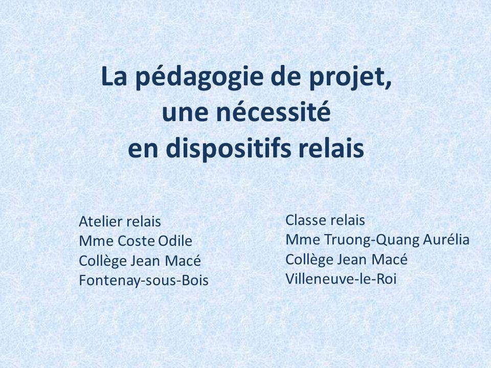 La pédagogie de projet, une nécessité en dispositifs relais Atelier relais Mme Coste Odile Collège Jean Macé Fontenay-sous-Bois Classe relais Mme Truo