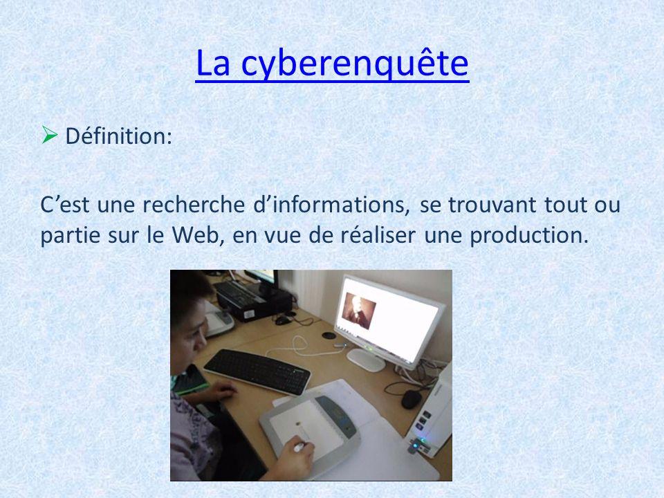 La cyberenquête Définition: Cest une recherche dinformations, se trouvant tout ou partie sur le Web, en vue de réaliser une production.