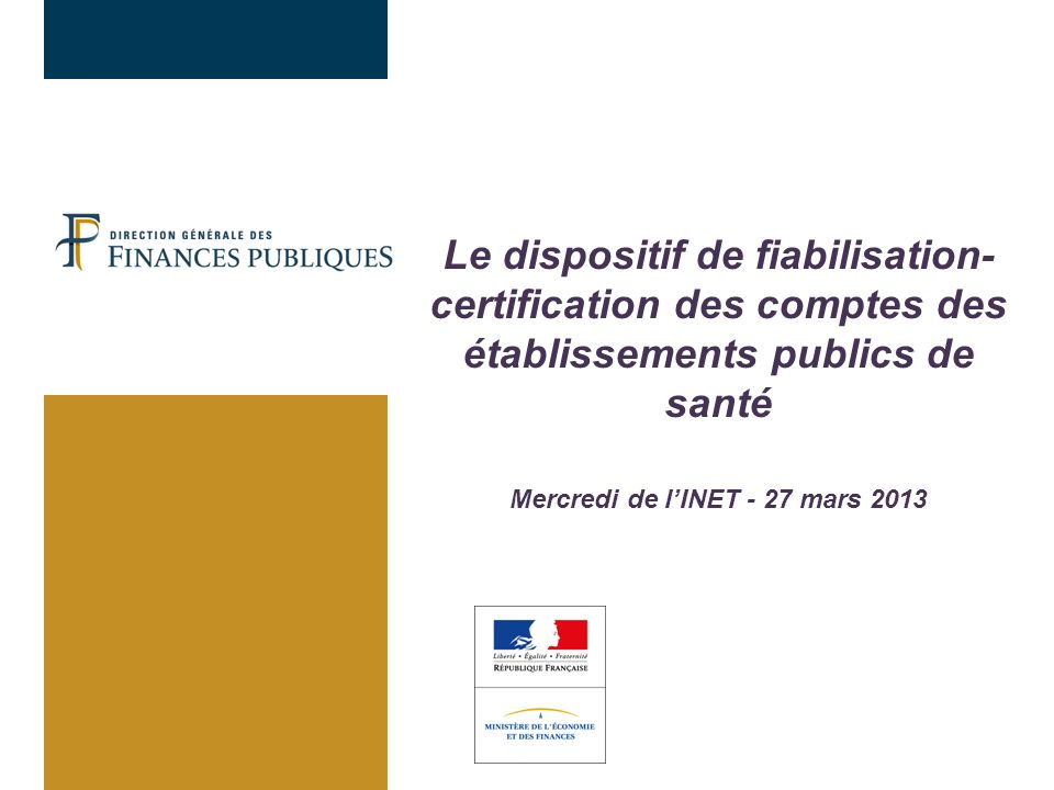 Le dispositif de fiabilisation- certification des comptes des établissements publics de santé Mercredi de lINET - 27 mars 2013