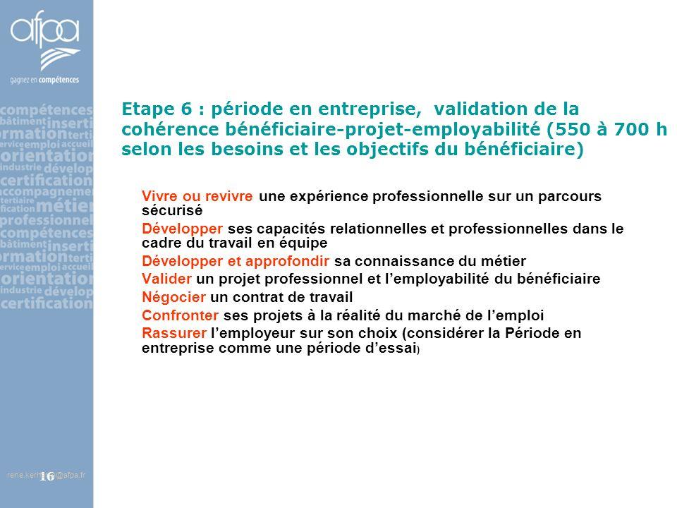 afpa corse rene.kerherve@afpa.fr16 Etape 6 : période en entreprise, validation de la cohérence bénéficiaire-projet-employabilité (550 à 700 h selon le