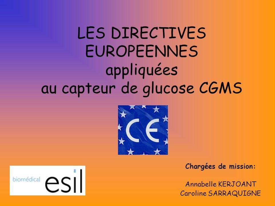 LES DIRECTIVES EUROPEENNES appliquées au capteur de glucose CGMS Chargées de mission: Annabelle KERJOANT Caroline SARRAQUIGNE