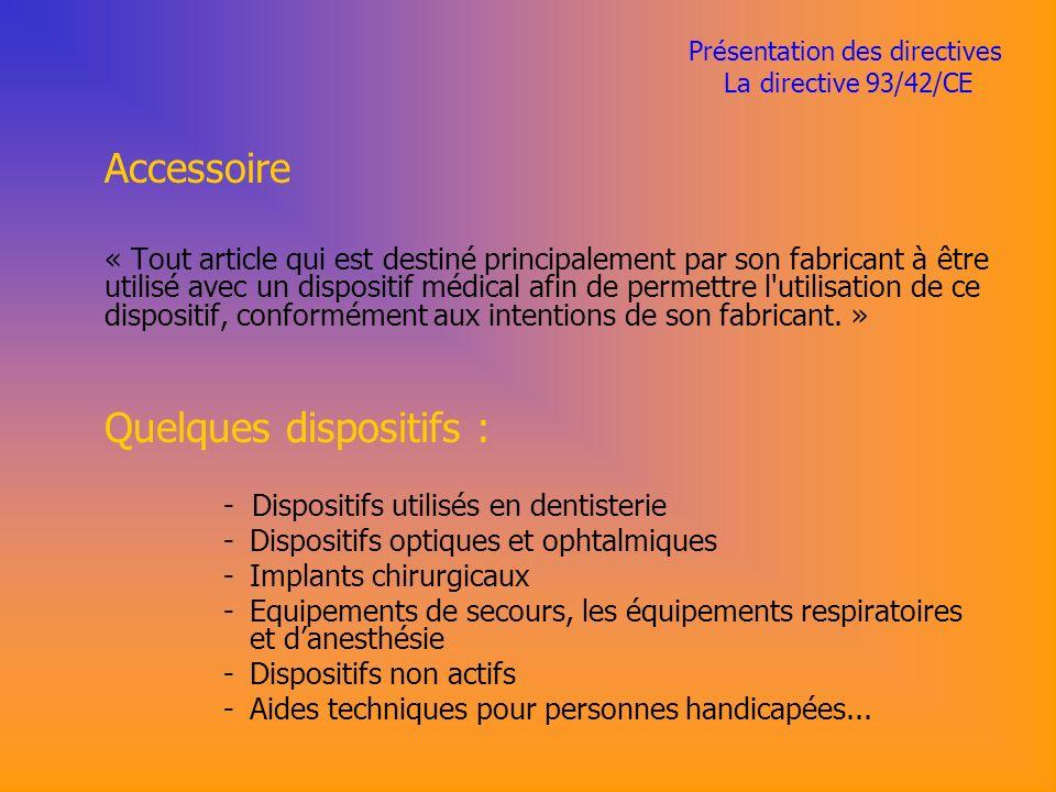 Présentation des directives La directive 93/42/CE Accessoire « Tout article qui est destiné principalement par son fabricant à être utilisé avec un dispositif médical afin de permettre l utilisation de ce dispositif, conformément aux intentions de son fabricant.