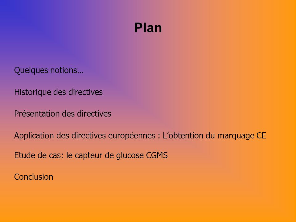Plan Quelques notions… Historique des directives Présentation des directives Application des directives européennes : Lobtention du marquage CE Etude de cas: le capteur de glucose CGMS Conclusion