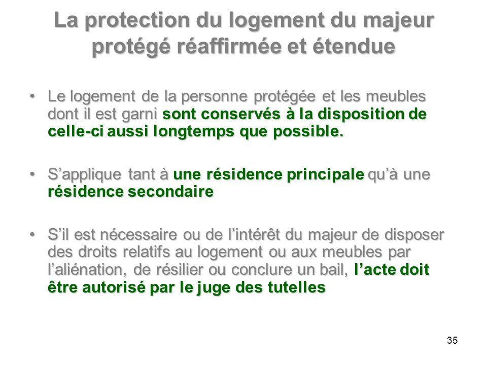 La protection du logement du majeur protégé réaffirmée et étendue Le logement de la personne protégée et les meubles dont il est garni sont conservés